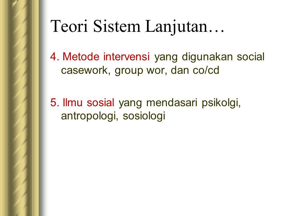 Teori Sistem Lanjutan… 4. Metode intervensi yang digunakan social casework, group wor, dan co/cd 5. Ilmu sosial yang mendasari psikolgi, antropologi,