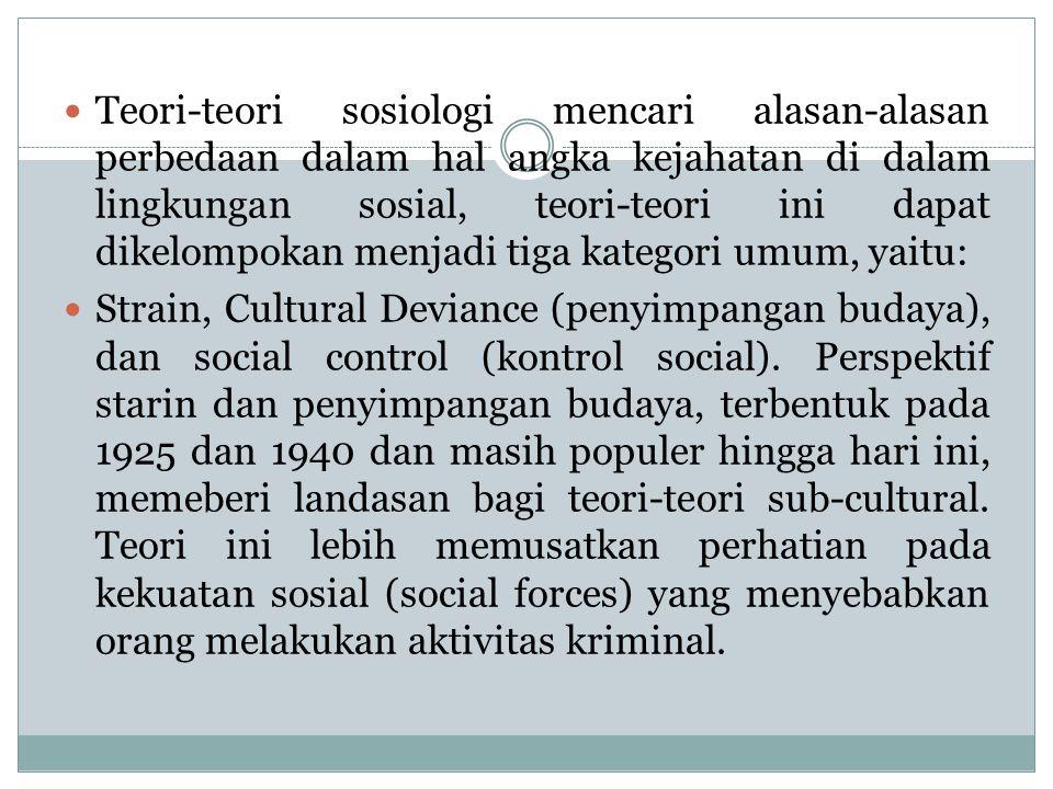 Teori-teori sosiologi mencari alasan-alasan perbedaan dalam hal angka kejahatan di dalam lingkungan sosial, teori-teori ini dapat dikelompokan menjadi tiga kategori umum, yaitu: Strain, Cultural Deviance (penyimpangan budaya), dan social control (kontrol social).