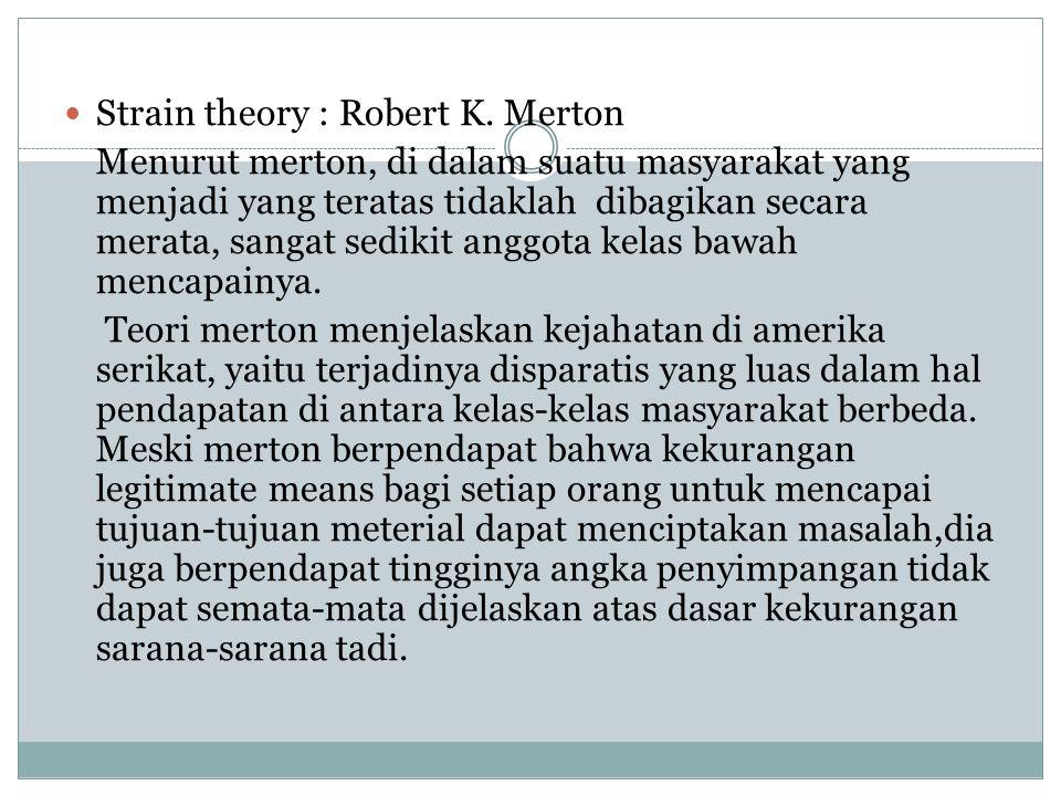 Strain theory : Robert K. Merton Menurut merton, di dalam suatu masyarakat yang menjadi yang teratas tidaklah dibagikan secara merata, sangat sedikit