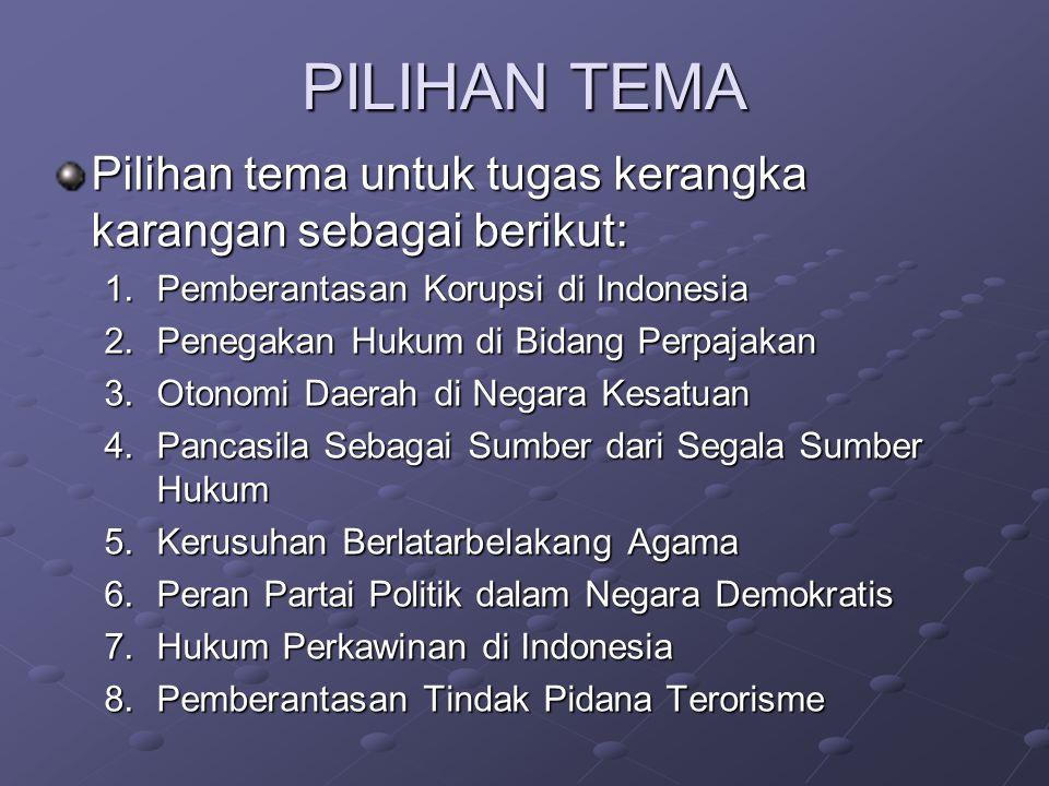 PILIHAN TEMA Pilihan tema untuk tugas kerangka karangan sebagai berikut: 1.Pemberantasan Korupsi di Indonesia 2.Penegakan Hukum di Bidang Perpajakan 3