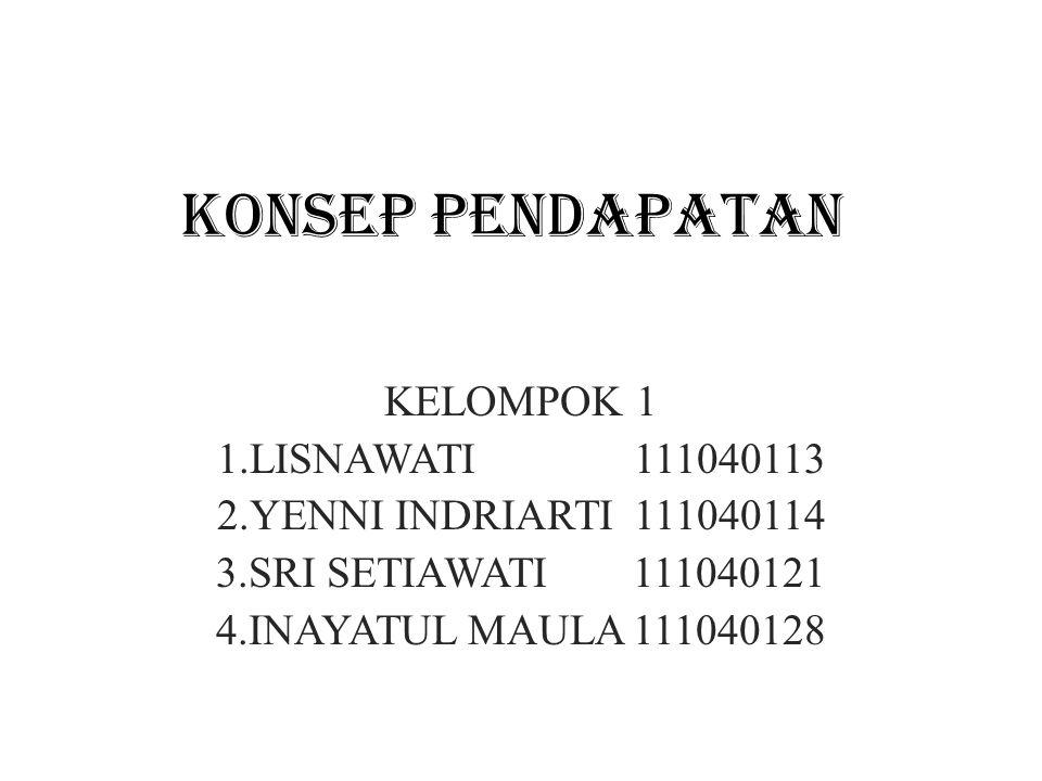 KONSEP PENDAPATAN KELOMPOK 1 1.LISNAWATI111040113 2.YENNI INDRIARTI111040114 3.SRI SETIAWATI111040121 4.INAYATUL MAULA111040128