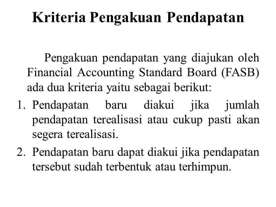 Kriteria Pengakuan Pendapatan Pengakuan pendapatan yang diajukan oleh Financial Accounting Standard Board (FASB) ada dua kriteria yaitu sebagai berikut: 1.Pendapatan baru diakui jika jumlah pendapatan terealisasi atau cukup pasti akan segera terealisasi.