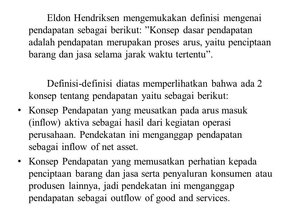 Eldon Hendriksen mengemukakan definisi mengenai pendapatan sebagai berikut: Konsep dasar pendapatan adalah pendapatan merupakan proses arus, yaitu penciptaan barang dan jasa selama jarak waktu tertentu .