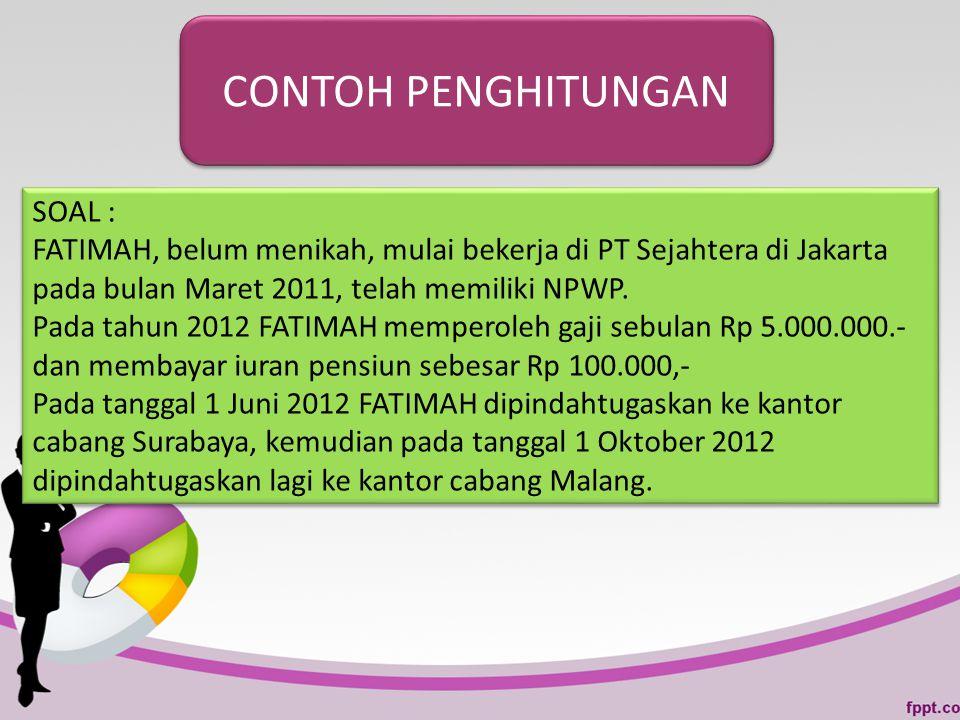CONTOH PENGHITUNGAN SOAL : FATIMAH, belum menikah, mulai bekerja di PT Sejahtera di Jakarta pada bulan Maret 2011, telah memiliki NPWP. Pada tahun 201