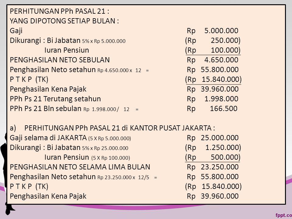 PERHITUNGAN PPh PASAL 21 : YANG DIPOTONG SETIAP BULAN : Gaji Rp 5.000.000 Dikurangi : Bi Jabatan 5% x Rp 5.000.000 (Rp 250.000) Iuran Pensiun(Rp 100.0