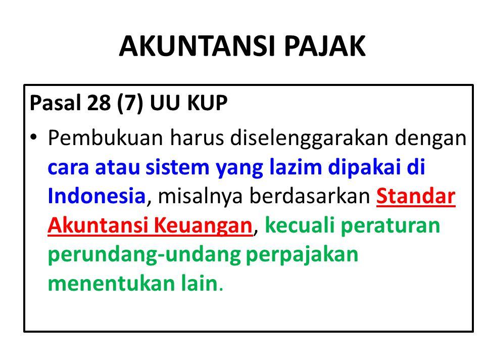 AKUNTANSI PAJAK Pasal 28 (7) UU KUP Pembukuan harus diselenggarakan dengan cara atau sistem yang lazim dipakai di Indonesia, misalnya berdasarkan Standar Akuntansi Keuangan, kecuali peraturan perundang-undang perpajakan menentukan lain.