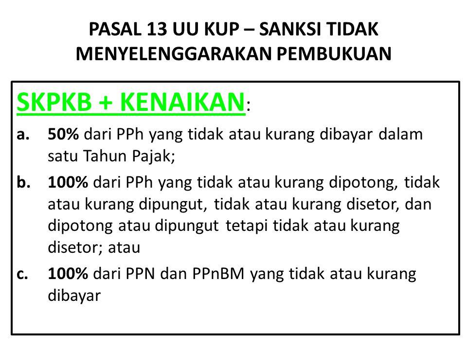 PASAL 13 UU KUP – SANKSI TIDAK MENYELENGGARAKAN PEMBUKUAN SKPKB + KENAIKAN : a.50% dari PPh yang tidak atau kurang dibayar dalam satu Tahun Pajak; b.1