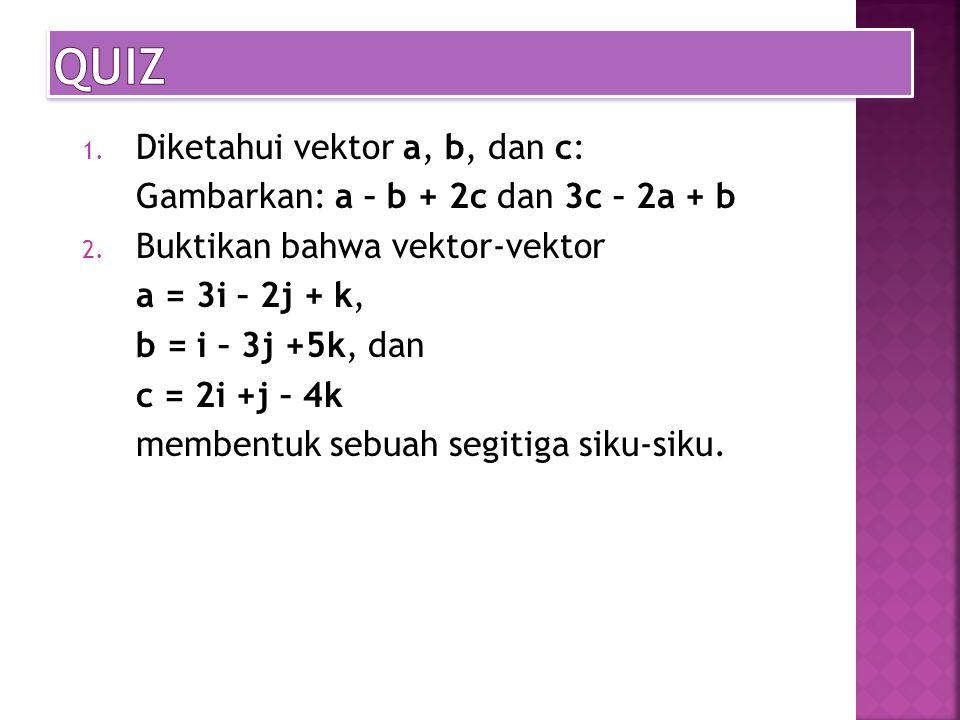 1.Diketahui vektor a, b, dan c: Gambarkan: a – b + 2c dan 3c – 2a + b 2.