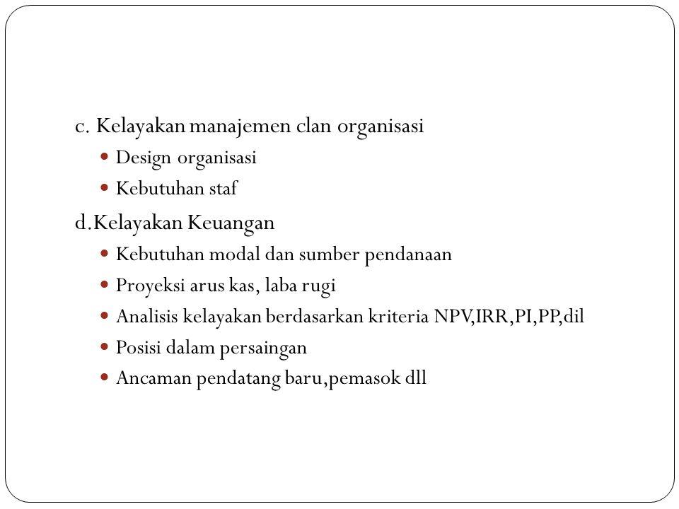 c. Kelayakan manajemen clan organisasi Design organisasi Kebutuhan staf d.Kelayakan Keuangan Kebutuhan modal dan sumber pendanaan Proyeksi arus kas, l
