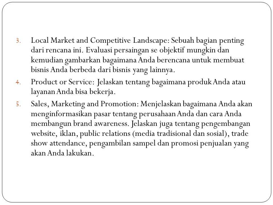 3. Local Market and Competitive Landscape: Sebuah bagian penting dari rencana ini. Evaluasi persaingan se objektif mungkin dan kemudian gambarkan baga