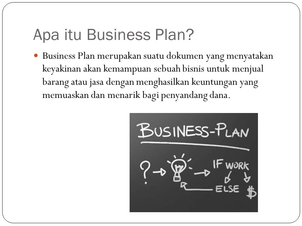Business Plan merupakan dokumen tertulis yang menjelaskan rencana perusahaan/pengusaha untuk memanfaatkan peluang-peluang usaha (business opportunities) yang terdapat di lingkungan eksternal perusahaan,menjelaskan keunggulan bersaing (competitive advantage) usaha, serta menjelaskan berbagai langkah yang harus dilakukan untuk menjadikan peluang usaha tersebut menjadi suatu bentuk usaha yang nyata.