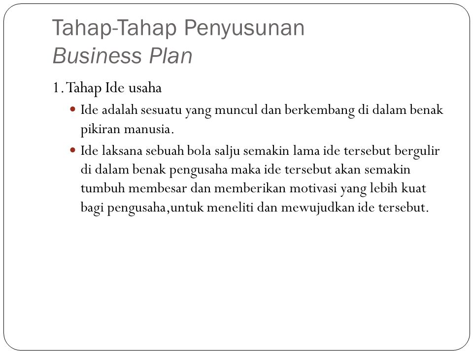 Tahap-Tahap Penyusunan Business Plan 1. Tahap Ide usaha Ide adalah sesuatu yang muncul dan berkembang di dalam benak pikiran manusia. Ide laksana sebu