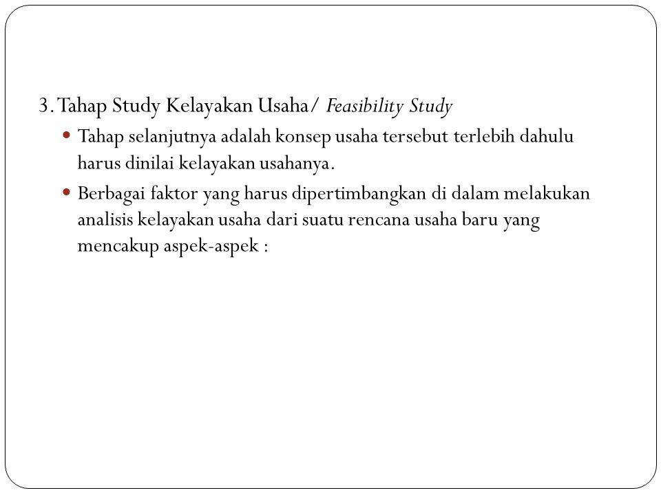 3. Tahap Study Kelayakan Usaha/ Feasibility Study Tahap selanjutnya adalah konsep usaha tersebut terlebih dahulu harus dinilai kelayakan usahanya. Ber