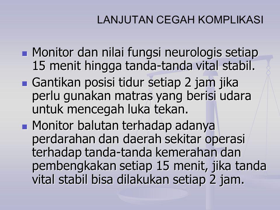 LANJUTAN CEGAH KOMPLIKASI Monitor dan nilai fungsi neurologis setiap 15 menit hingga tanda-tanda vital stabil. Monitor dan nilai fungsi neurologis set