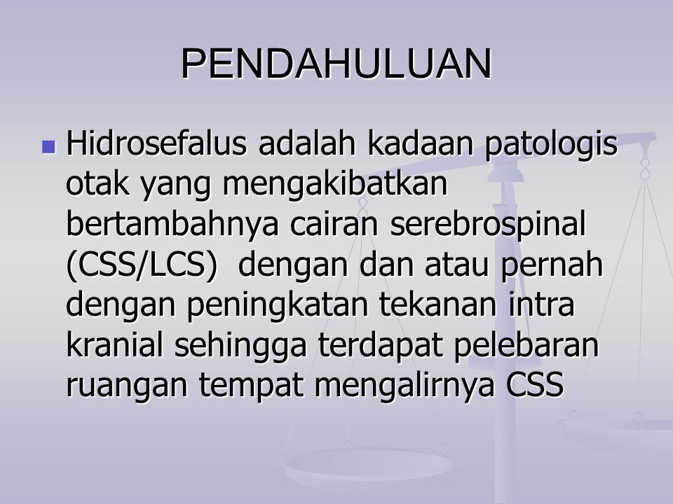 PENDAHULUAN Hidrosefalus adalah kadaan patologis otak yang mengakibatkan bertambahnya cairan serebrospinal (CSS/LCS) dengan dan atau pernah dengan pen