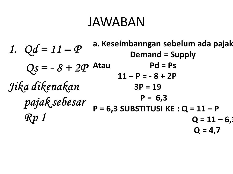 JAWABAN 1.Qd = 11 – P Qs = - 8 + 2P Jika dikenakan pajak sebesar Rp 1 a.Keseimbanngan sebelum ada pajak Demand = Supply Atau Pd = Ps 11 – P = - 8 + 2P