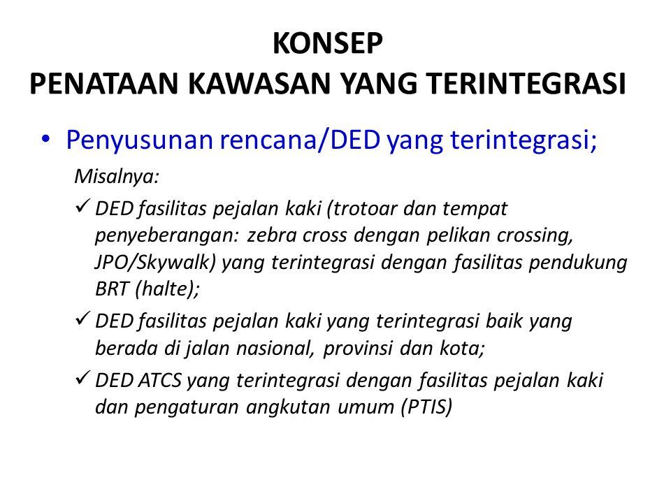 KONSEP PENATAAN KAWASAN YANG TERINTEGRASI Penyusunan rencana/DED yang terintegrasi; Misalnya: DED fasilitas pejalan kaki (trotoar dan tempat penyebera
