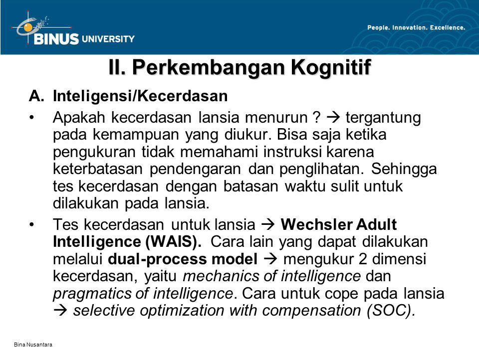 Bina Nusantara II. Perkembangan Kognitif A.Inteligensi/Kecerdasan Apakah kecerdasan lansia menurun ?  tergantung pada kemampuan yang diukur. Bisa saj