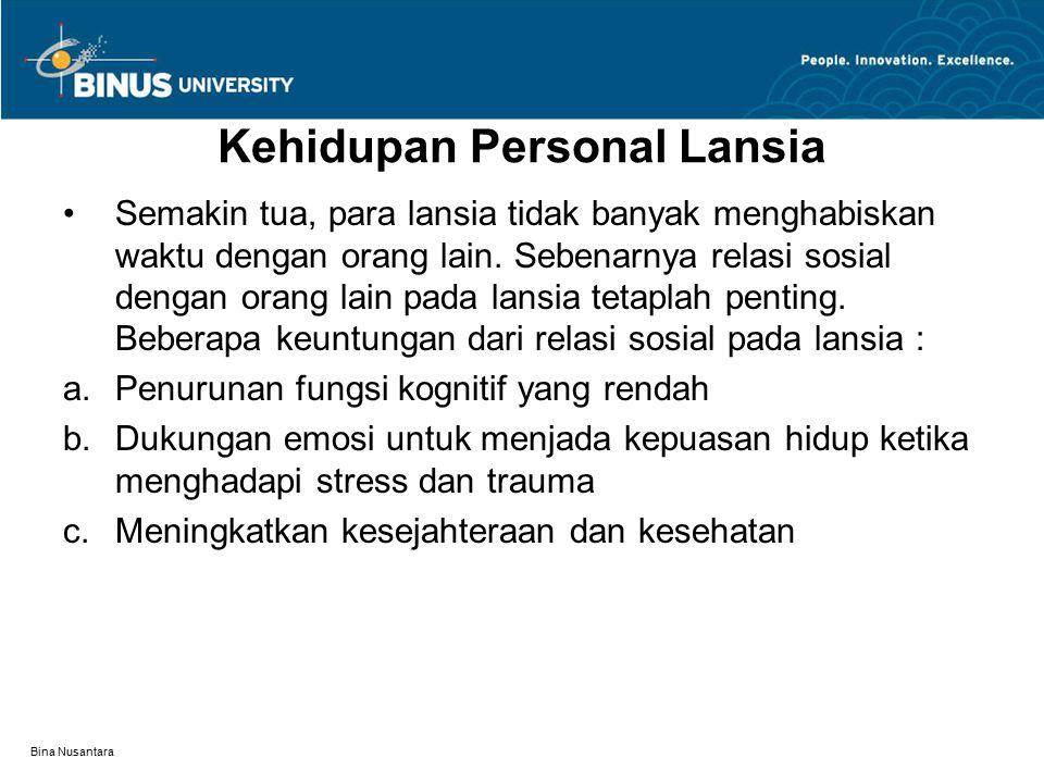 Bina Nusantara Kehidupan Personal Lansia Semakin tua, para lansia tidak banyak menghabiskan waktu dengan orang lain. Sebenarnya relasi sosial dengan o
