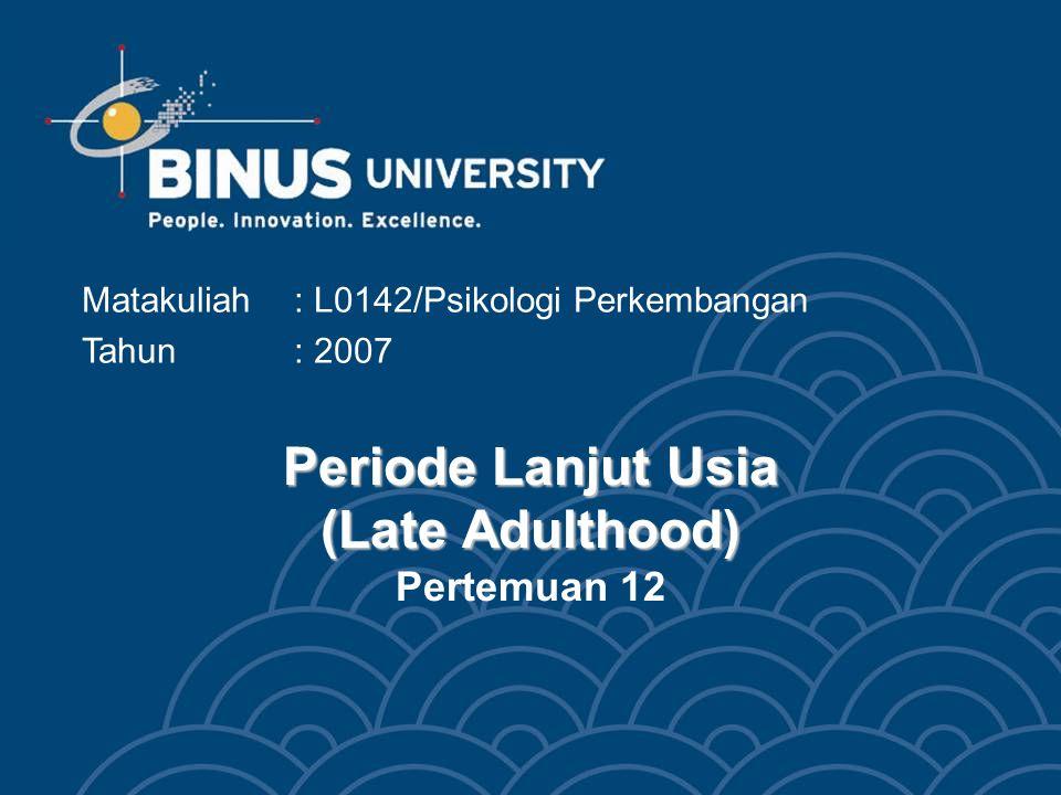 Periode Lanjut Usia (Late Adulthood) Periode Lanjut Usia (Late Adulthood) Pertemuan 12 Matakuliah: L0142/Psikologi Perkembangan Tahun: 2007