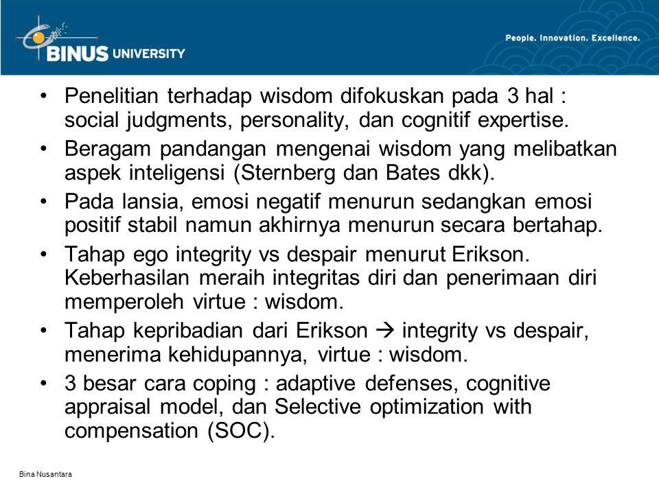Bina Nusantara Penelitian terhadap wisdom difokuskan pada 3 hal : social judgments, personality, dan cognitif expertise. Beragam pandangan mengenai wi