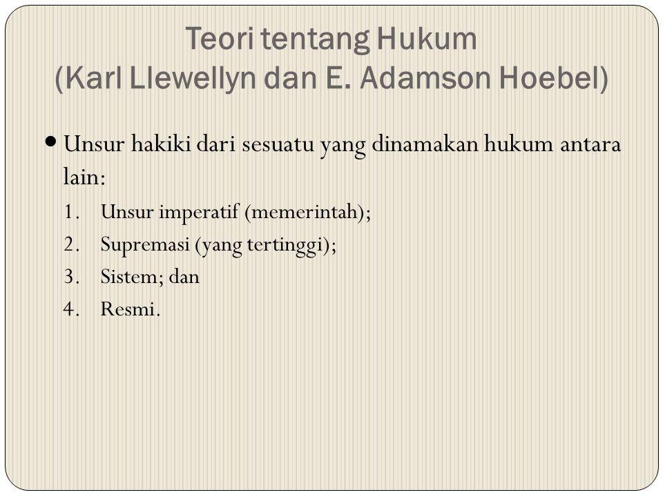 Teori tentang Hukum (Karl Llewellyn dan E. Adamson Hoebel) Unsur hakiki dari sesuatu yang dinamakan hukum antara lain: 1.Unsur imperatif (memerintah);