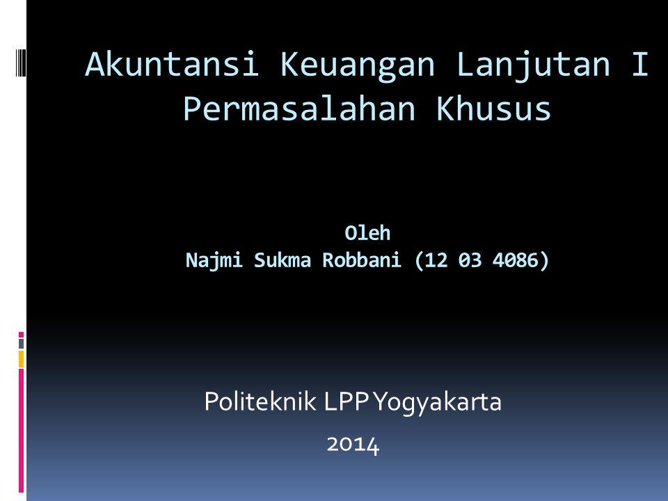 Akuntansi Keuangan Lanjutan I Permasalahan Khusus Oleh Najmi Sukma Robbani (12 03 4086) Politeknik LPP Yogyakarta 2014