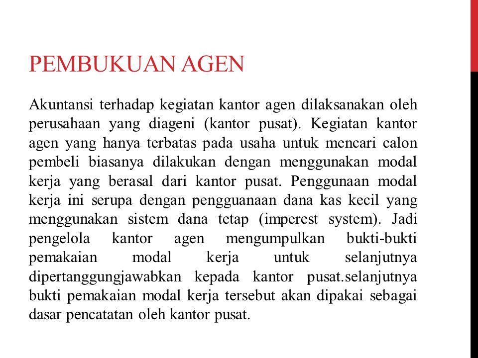 PEMBUKUAN AGEN Akuntansi terhadap kegiatan kantor agen dilaksanakan oleh perusahaan yang diageni (kantor pusat). Kegiatan kantor agen yang hanya terba