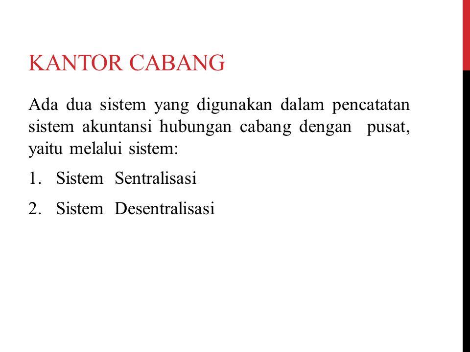 KANTOR CABANG Ada dua sistem yang digunakan dalam pencatatan sistem akuntansi hubungan cabang dengan pusat, yaitu melalui sistem: 1. Sistem Sentralisa