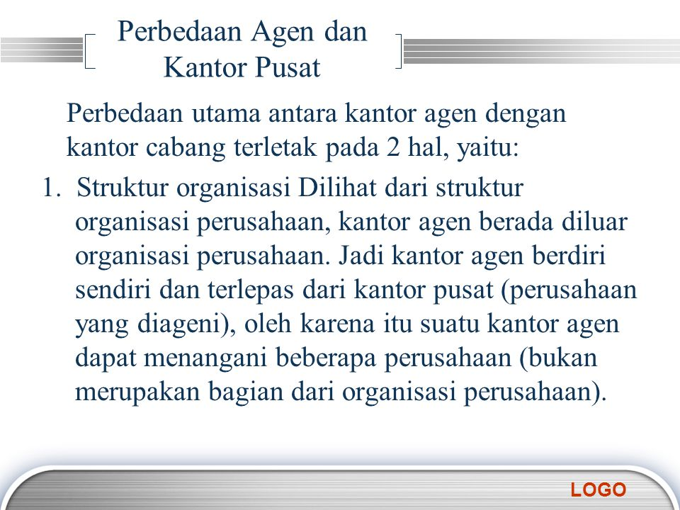 LOGO Lanjutan 2.Kegiatan Kantor agen berfungsi sebagai pemasaran, yaitu terbatas pada usaha untuk memperoleh pesanan atau calon pembeli namun tindak lanjutnya dilakukan oleh kantor pusat.