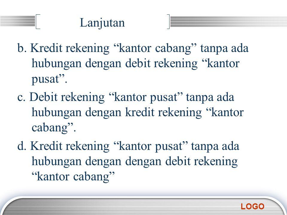 """LOGO Lanjutan b. Kredit rekening """"kantor cabang"""" tanpa ada hubungan dengan debit rekening """"kantor pusat"""". c. Debit rekening """"kantor pusat"""" tanpa ada h"""