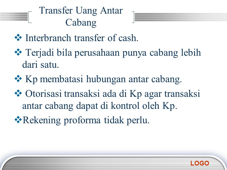LOGO Transfer Uang Antar Cabang  Interbranch transfer of cash.  Terjadi bila perusahaan punya cabang lebih dari satu.  Kp membatasi hubungan antar
