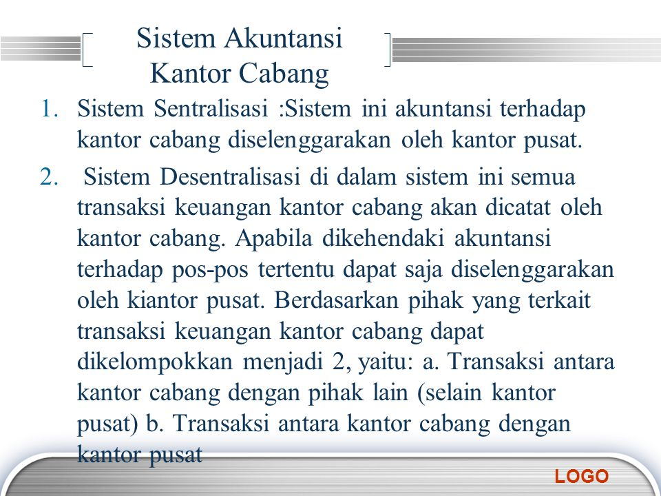LOGO Sistem Akuntansi Kantor Cabang 1.Sistem Sentralisasi :Sistem ini akuntansi terhadap kantor cabang diselenggarakan oleh kantor pusat. 2. Sistem De