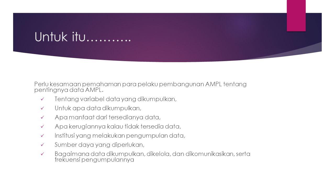Untuk itu……….. Perlu kesamaan pemahaman para pelaku pembangunan AMPL tentang pentingnya data AMPL. Tentang variabel data yang dikumpulkan, Untuk apa d