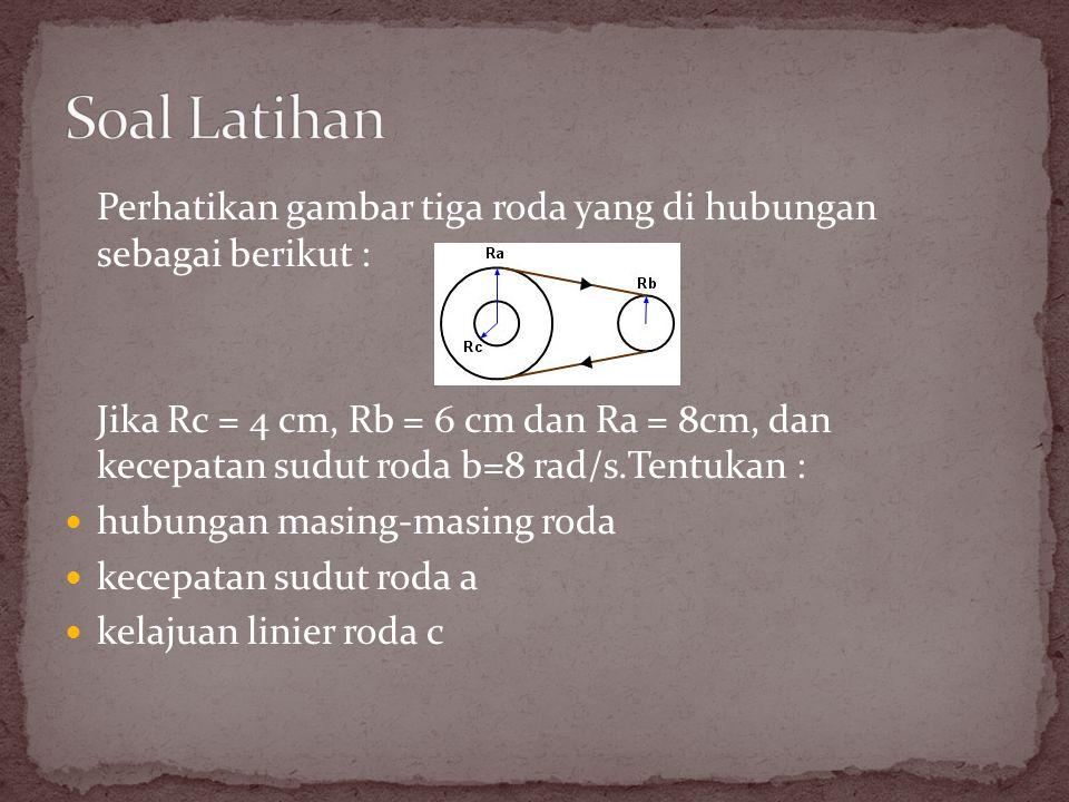Perhatikan gambar tiga roda yang di hubungan sebagai berikut : Jika Rc = 4 cm, Rb = 6 cm dan Ra = 8cm, dan kecepatan sudut roda b=8 rad/s.Tentukan : h