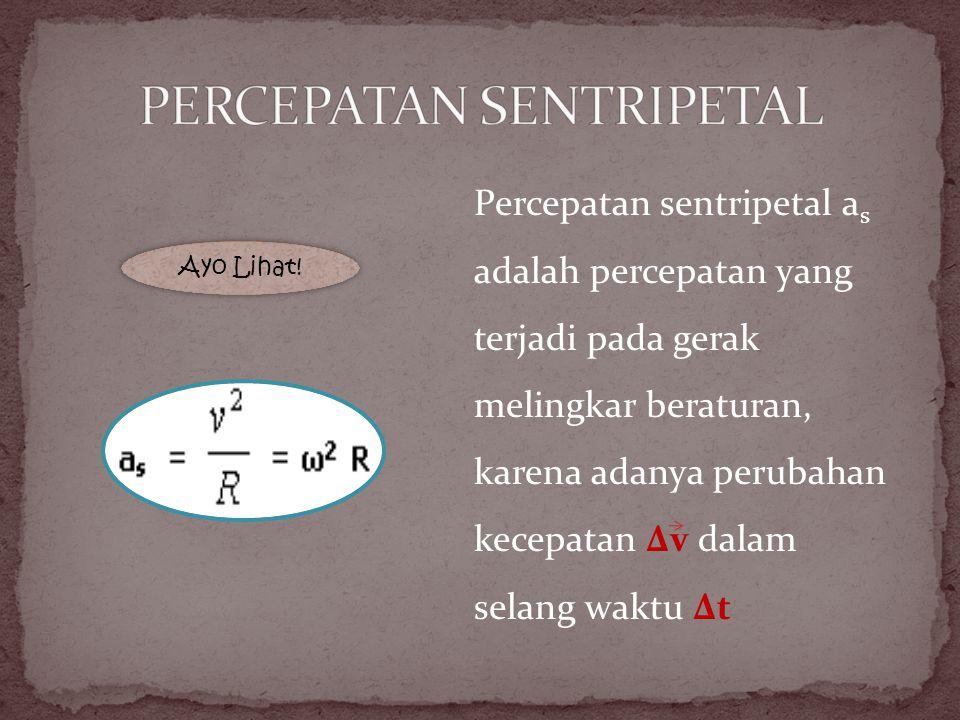 Percepatan sentripetal a s adalah percepatan yang terjadi pada gerak melingkar beraturan, karena adanya perubahan kecepatan Δv dalam selang waktu Δt A