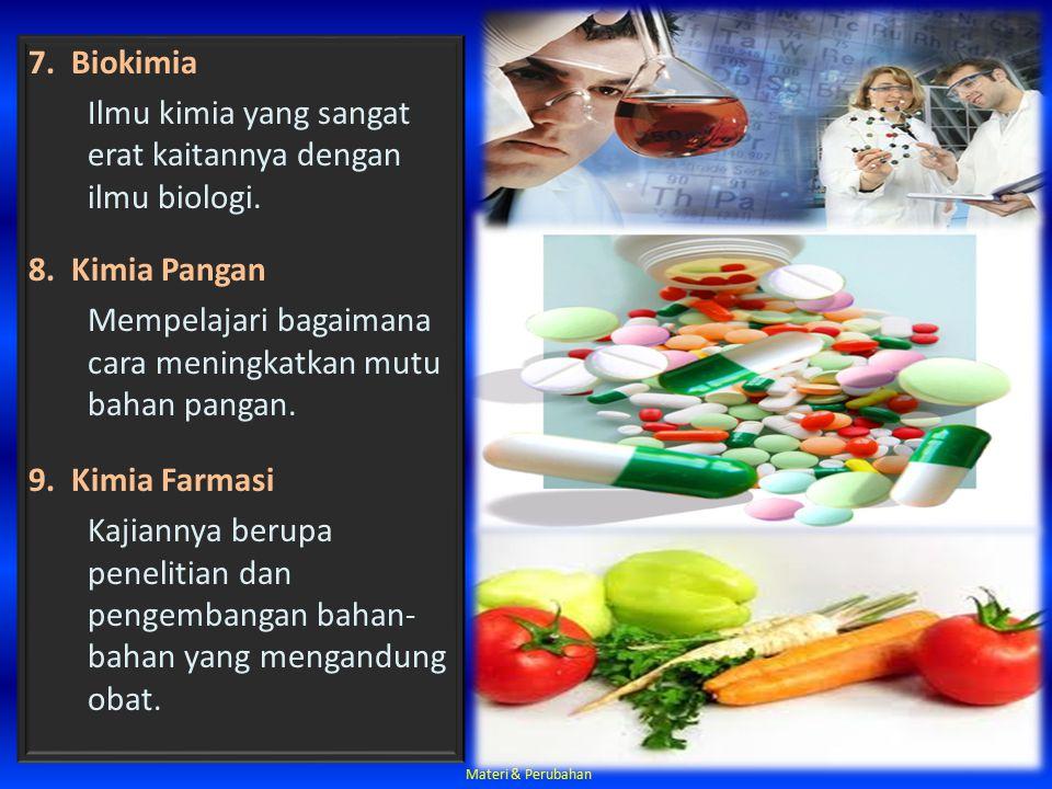 7. Biokimia Ilmu kimia yang sangat erat kaitannya dengan ilmu biologi. 8. Kimia Pangan Mempelajari bagaimana cara meningkatkan mutu bahan pangan. 9. K