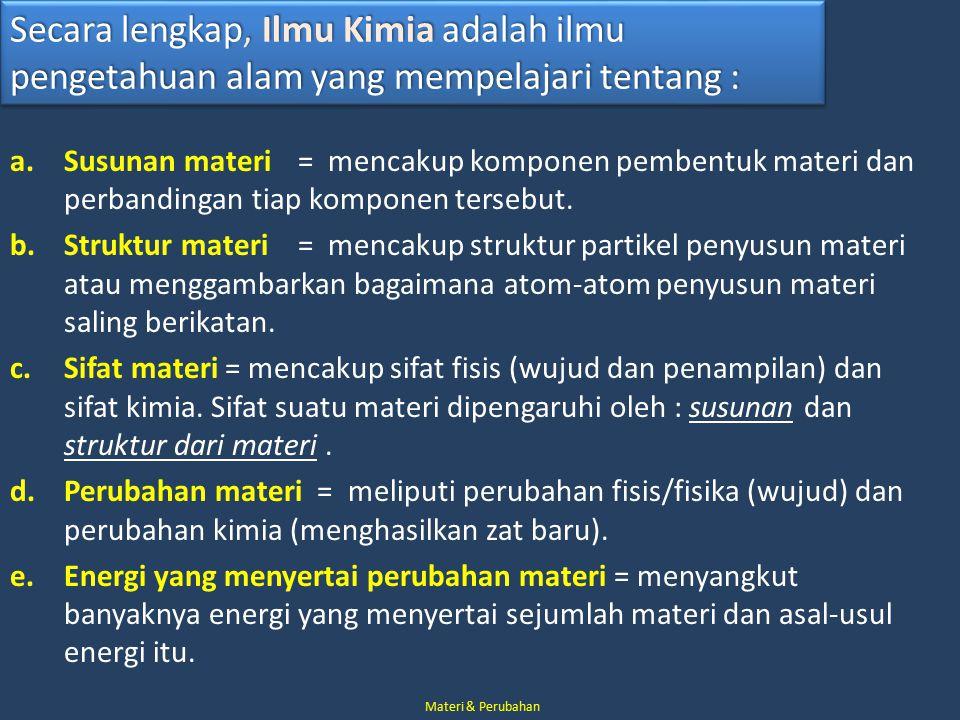 Secara lengkap, Ilmu Kimia adalah ilmu pengetahuan alam yang mempelajari tentang : a.Susunan materi = mencakup komponen pembentuk materi dan perbandingan tiap komponen tersebut.