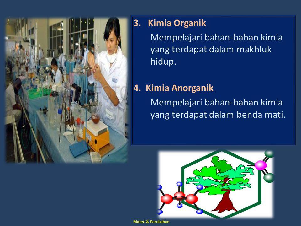 3. Kimia Organik Mempelajari bahan-bahan kimia yang terdapat dalam makhluk hidup. 4. Kimia Anorganik Mempelajari bahan-bahan kimia yang terdapat dalam