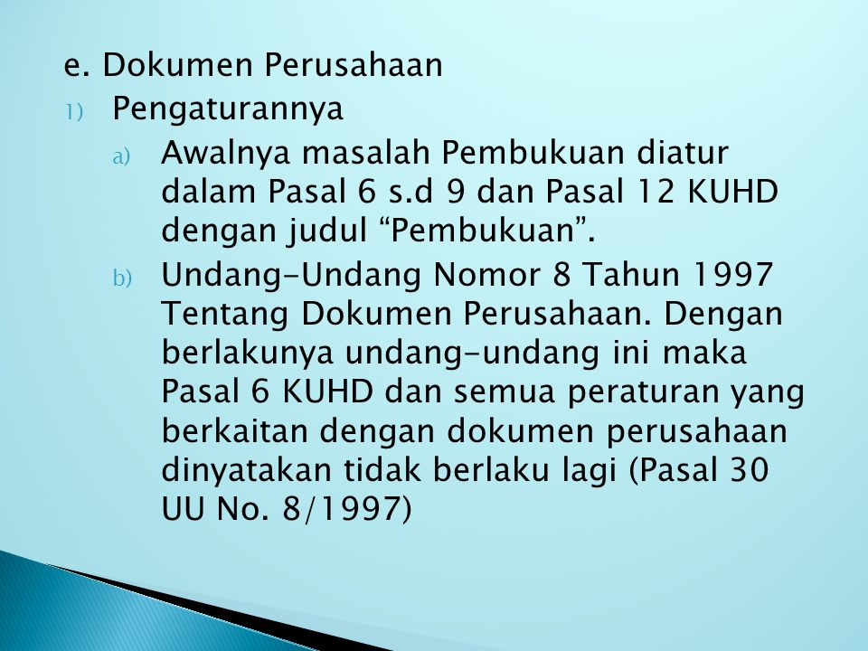 """e. Dokumen Perusahaan 1) Pengaturannya a) Awalnya masalah Pembukuan diatur dalam Pasal 6 s.d 9 dan Pasal 12 KUHD dengan judul """"Pembukuan"""". b) Undang-U"""
