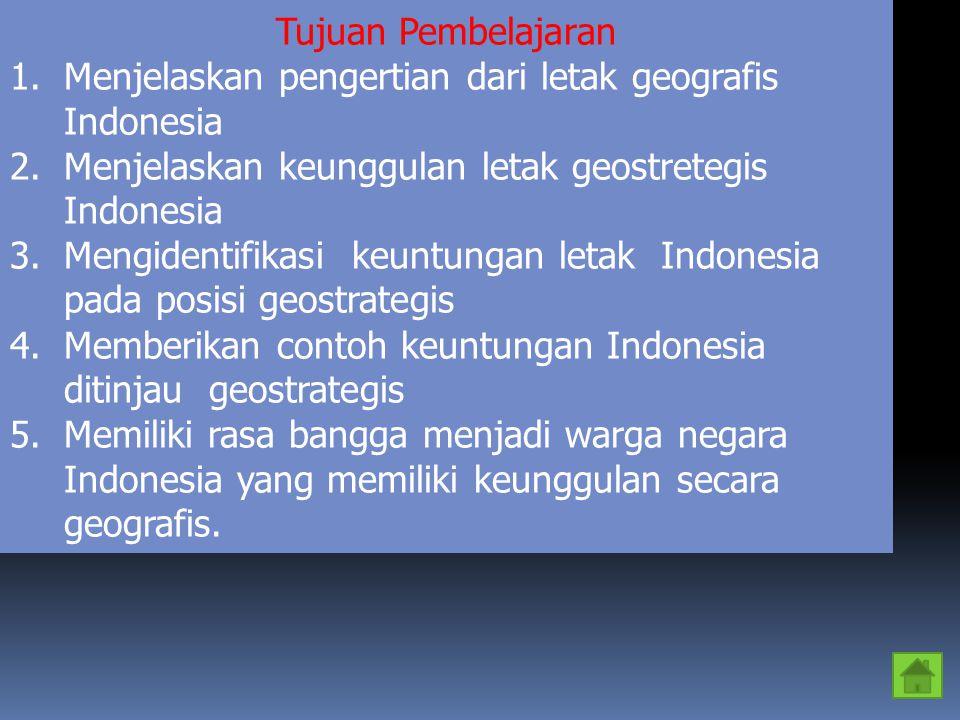 MATERI PEMBELAJARAN 1.Pengertian letak geografis Indonesia 2.Pengertian keunggulan geostrategis Indonesia 3.Keuntungan letak Indonesia pada posisi geostrategis 4.Contoh keuntungan letak Indonesia pada posisi geostrategis.