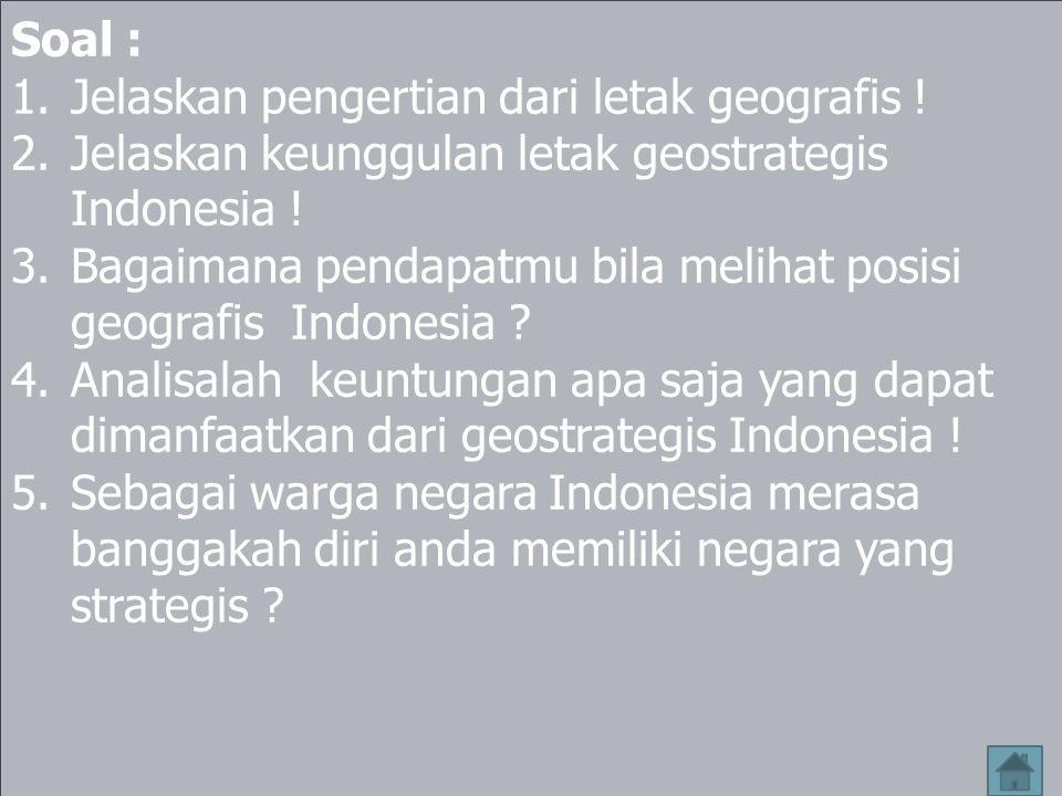 KESIMPULAN 1.Letak geografis Indonesia terletak di antara dua benua dan dua samudera yaitu benua Asia dan Australia dan samudera Pasifik dan Hindia 2.Geostrategis merupakan suatu cara memanfaatkan kondisi lingkungan yang ada dipergunakan untuk tujuan nasional dan kesejahteraan masyarakat.