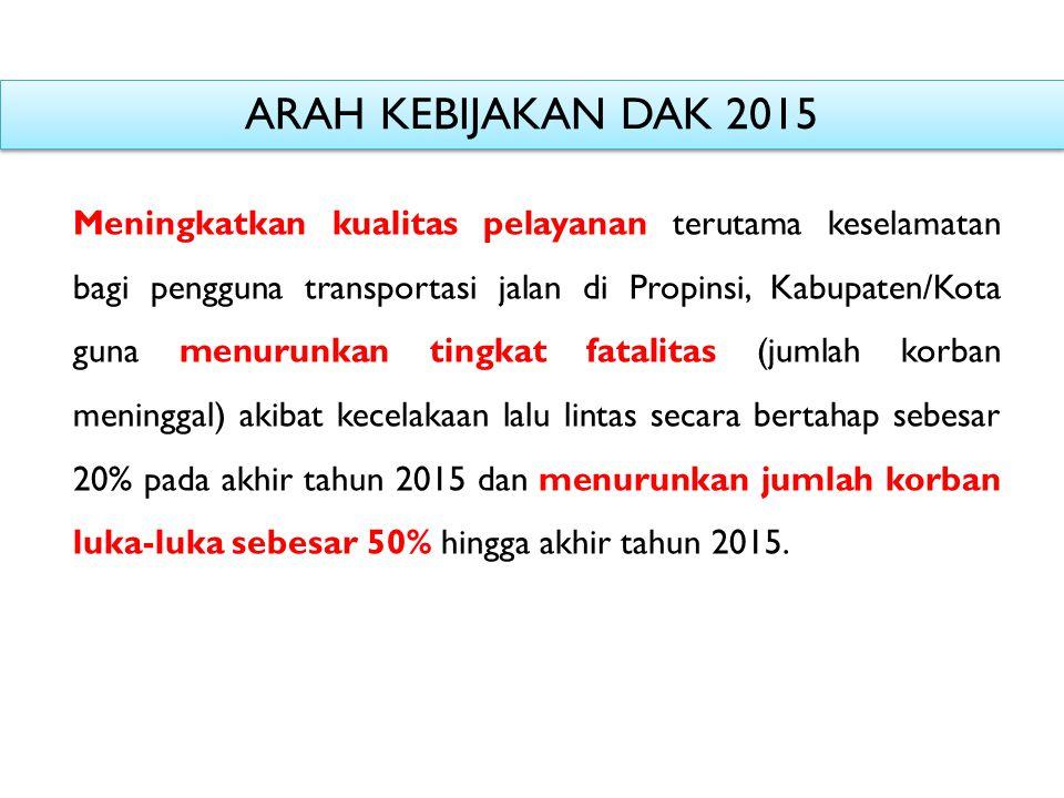 ARAH KEBIJAKAN DAK 2015 Meningkatkan kualitas pelayanan terutama keselamatan bagi pengguna transportasi jalan di Propinsi, Kabupaten/Kota guna menurun