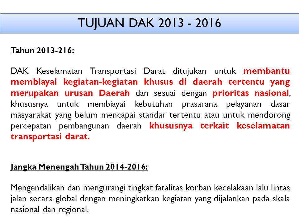 TUJUAN DAK 2013 - 2016 Tahun 2013-216: DAK Keselamatan Transportasi Darat ditujukan untuk membantu membiayai kegiatan-kegiatan khusus di daerah terten