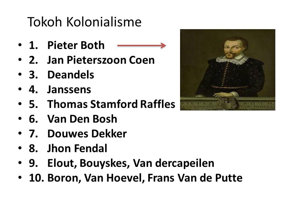 Tokoh Kolonialisme 1.Pieter Both 2.Jan Pieterszoon Coen 3.Deandels 4.Janssens 5.Thomas Stamford Raffles 6.Van Den Bosh 7.Douwes Dekker 8.Jhon Fendal 9