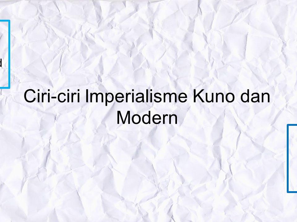 Ciri-ciri Imperialisme Kuno dan Modern KUNO *terjadi sebelum Revolusi Industri Inggris *bertujuan dengan semboyan 3G, Gold Glory Gospel *Pelopornya Po
