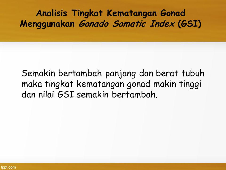 Analisis Tingkat Kematangan Gonad Menggunakan Gonado Somatic Index (GSI) Semakin bertambah panjang dan berat tubuh maka tingkat kematangan gonad makin tinggi dan nilai GSI semakin bertambah.
