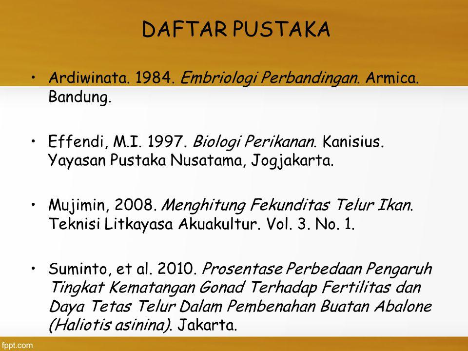 DAFTAR PUSTAKA Ardiwinata. 1984. Embriologi Perbandingan. Armica. Bandung. Effendi, M.I. 1997. Biologi Perikanan. Kanisius. Yayasan Pustaka Nusatama,