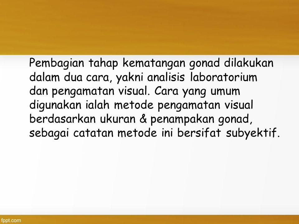 Pembagian tahap kematangan gonad dilakukan dalam dua cara, yakni analisis laboratorium dan pengamatan visual. Cara yang umum digunakan ialah metode pe