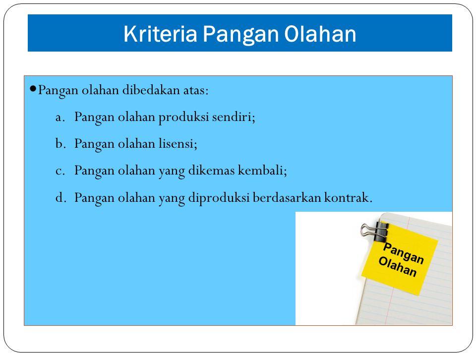 Kriteria Pangan Olahan Pangan olahan dibedakan atas: a.Pangan olahan produksi sendiri; b.Pangan olahan lisensi; c.Pangan olahan yang dikemas kembali;